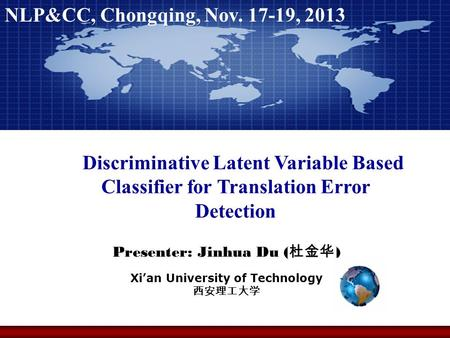 Presenter: Jinhua Du ( 杜金华 ) Xi'an University of Technology 西安理工大学 NLP&CC, Chongqing, Nov. 17-19, 2013 Discriminative Latent Variable Based Classifier.