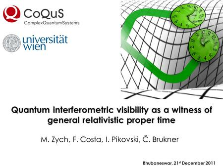 Quantum interferometric visibility as a witness of general relativistic proper time Bhubaneswar, 21 st December 2011 M. Zych, F. Costa, I. Pikovski, Č.