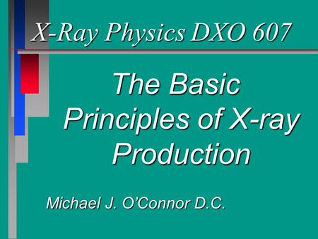 X-Ray PhysicsDXO 607 The Basic Principles of X-ray Production Michael J. O'Connor D.C.