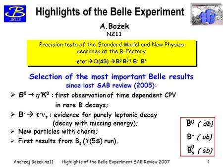 Andrzej Bożek nz11Highlights of the Belle Experiment SAB Review 20071 Selection of the most important Belle results since last SAB review (2005):  B 0.