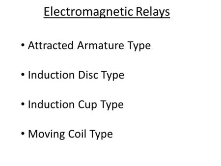 Electromagnetic Relays Attracted Armature Type Induction Disc Type Induction Cup Type Moving Coil Type.