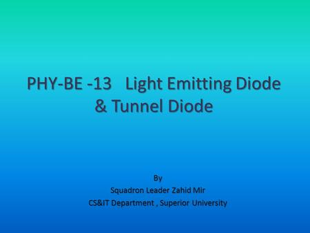 By Squadron Leader Zahid Mir CS&IT Department, Superior University PHY-BE -13 Light Emitting Diode & Tunnel Diode.