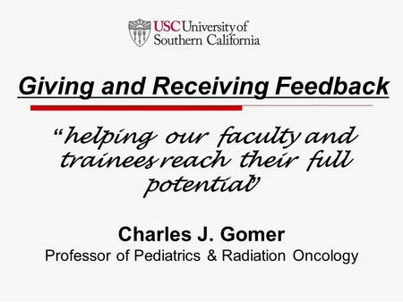"""helping our faculty and trainees reach their full potential"" Charles J. Gomer Professor of Pediatrics & Radiation Oncology Giving and Receiving Feedback."