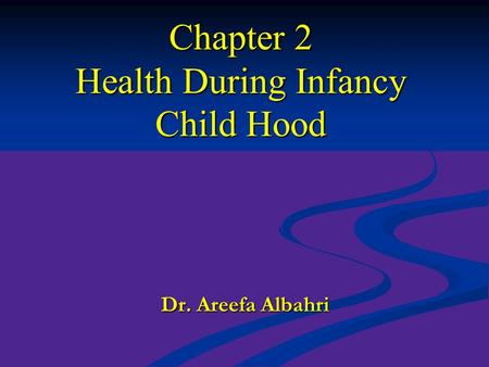 Chapter 2 Health During Infancy Child Hood Dr. Areefa Albahri.