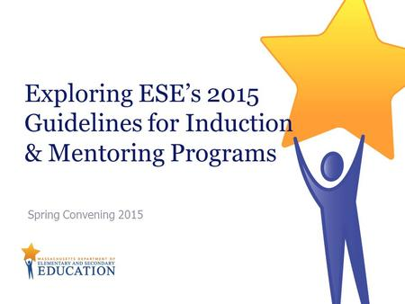 Exploring ESE's 2015 Guidelines for Induction & Mentoring Programs Spring Convening 2015.