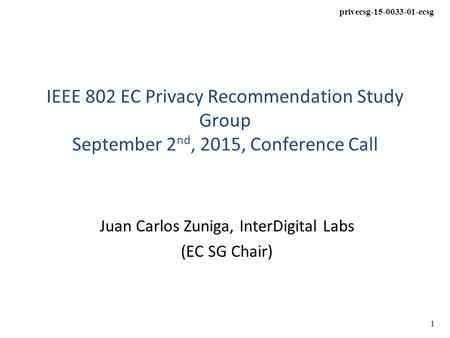 Privecsg-15-0033-01-ecsg 1 IEEE 802 EC Privacy Recommendation Study Group September 2 nd, 2015, Conference Call Juan Carlos Zuniga, InterDigital Labs (EC.