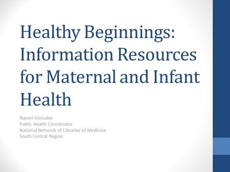 Healthy Beginnings: Information Resources for Maternal and Infant Health Naomi Gonzales Public Health Coordinator National Network of Libraries of Medicine.