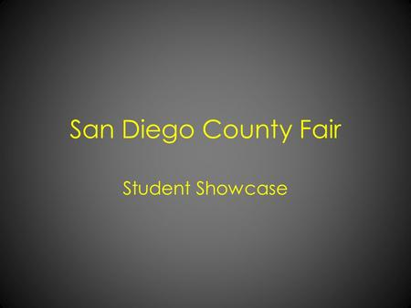 San Diego County Fair Student Showcase. San Diego County Fair www.sdfair.com Registration Deadline – Friday, May 4 Must be submitted ONLINEONLINE Entry.