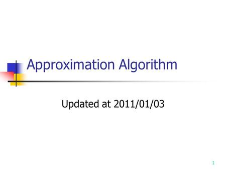 1 Approximation Algorithm Updated at 2011/01/03. 2 Approximation Algorithm Up to now, the best algorithm for solving an NP-complete problem requires exponential.