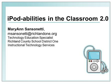 IPod-abilities in the Classroom 2.0 MaryAnn Sansonetti, Technology Education Specialist Richland County School District One.