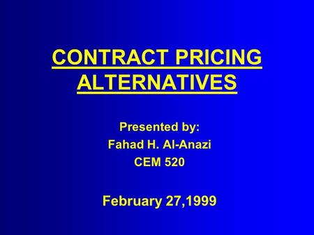 CONTRACT PRICING ALTERNATIVES Presented by: Fahad H. Al-Anazi CEM 520 February 27,1999.