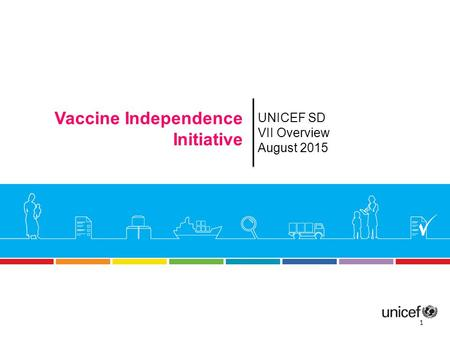 UNICEF SD VII Overview August 2015 Vaccine Independence Initiative 1.