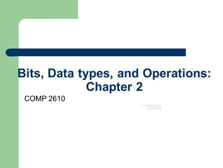 Bits, Data types, and Operations: Chapter 2 COMP 2610 Dr. James Money COMP 2610 1.