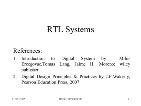 11/17/2007DSD,USIT,GGSIPU1 RTL Systems References: 1.Introduction to Digital System by Milos Ercegovac,Tomas Lang, Jaime H. Moreno; wiley publisher 2.Digital.