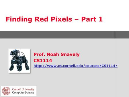 Finding Red Pixels – Part 1 Prof. Noah Snavely CS1114