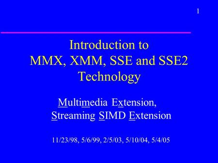 1 Introduction to MMX, XMM, SSE and SSE2 Technology Multimedia Extension, Streaming SIMD Extension 11/23/98, 5/6/99, 2/5/03, 5/10/04, 5/4/05.