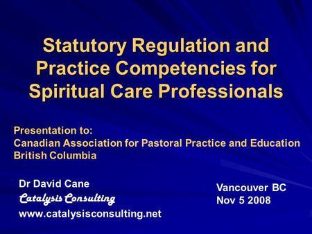 Statutory Regulation and Practice Competencies for Spiritual Care Professionals Dr David Cane Catalysis Consulting www.catalysisconsulting.net Vancouver.