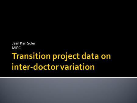 Jean Karl Soler MIPC.  Inter-doctor and inter-practice variation  Maltese context  What do we know?  Transition project data  Summary  Reflection.