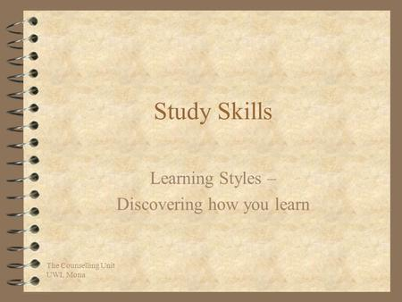 The Counselling Unit UWI, Mona Study Skills Learning Styles – Discovering how you learn.