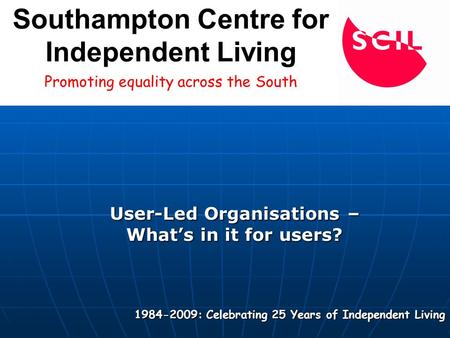 User-Led Organisations – What's in it for users? 1984-2009: Celebrating 25 Years of Independent Living Promoting equality across the South Southampton.