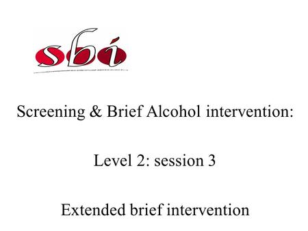 Screening & Brief Alcohol intervention: Level 2: session 3 Extended brief intervention.