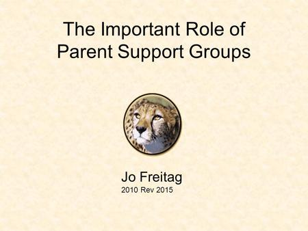 The Important Role of Parent Support Groups Jo Freitag 2010 Rev 2015.