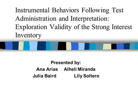 Instrumental Behaviors Following Test Administration and Interpretation: Exploration Validity of the Strong Interest Inventory Presented by: Ana AriasAlheli.