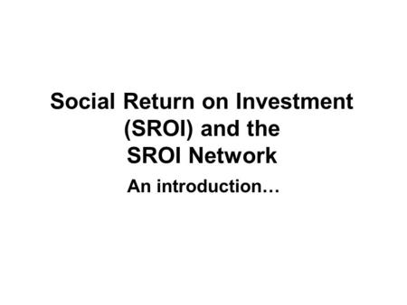 Social Return on Investment (SROI) and the SROI Network An introduction…