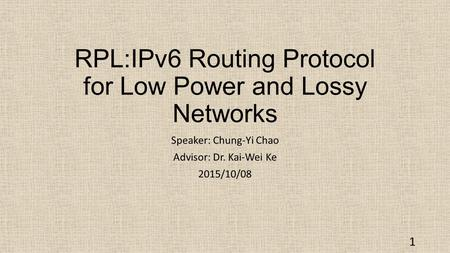 RPL:IPv6 Routing Protocol for Low Power and Lossy Networks Speaker: Chung-Yi Chao Advisor: Dr. Kai-Wei Ke 2015/10/08 1.