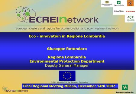 Final Regional Meeting Milano, December 14th 2007 Project supported by the European Commission Eco - innovation in Regione Lombardia Giuseppe Rotondaro.