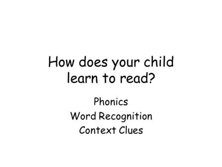 How does your child learn to read? Phonics Word Recognition Context Clues.