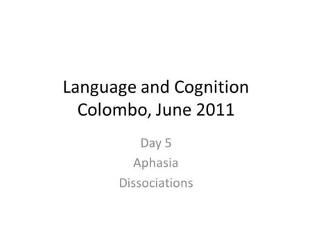 Language and Cognition Colombo, June 2011 Day 5 Aphasia Dissociations.