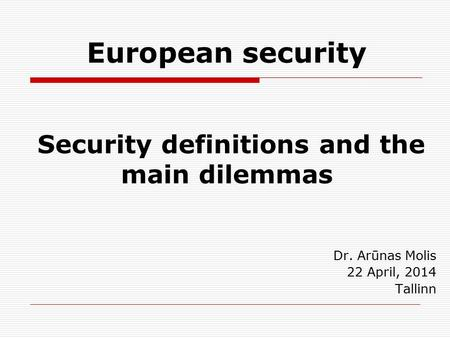 European security Security definitions and the main dilemmas Dr. Arūnas Molis 22 April, 2014 Tallinn.