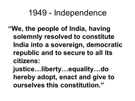 "1949 - Independence ""We, the people of India, having solemnly resolved to constitute India into a sovereign, democratic republic and to secure to all its."