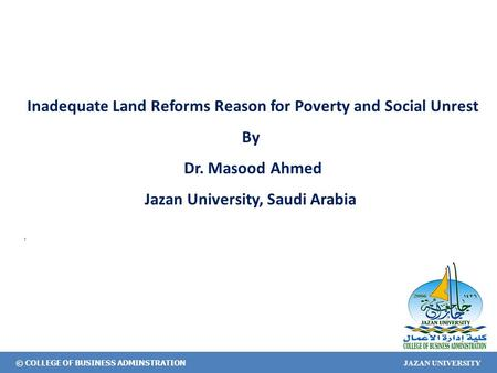 © COLLEGE OF BUSINESS ADMINSTRATION JAZAN UNIVERSITY Inadequate Land Reforms Reason for Poverty and Social Unrest By Dr. Masood Ahmed Jazan University,