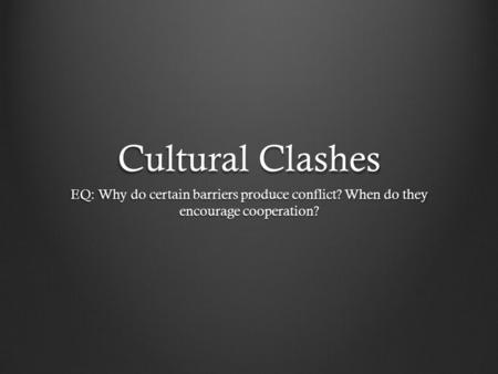 Cultural Clashes EQ: Why do certain barriers produce conflict? When do they encourage cooperation?
