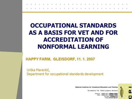OCCUPATIONAL STANDARDS AS A BASIS FOR VET AND FOR ACCREDITATION OF NONFORMAL LEARNING HAPPY FARM, GLEISDORF, 11. 1. 2007 Urška Marentič, Department for.