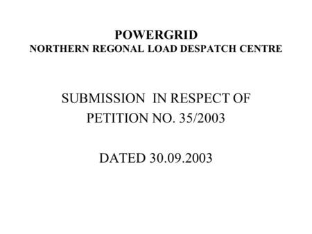 POWERGRID NORTHERN REGONAL LOAD DESPATCH CENTRE SUBMISSION IN RESPECT OF PETITION NO. 35/2003 DATED 30.09.2003.