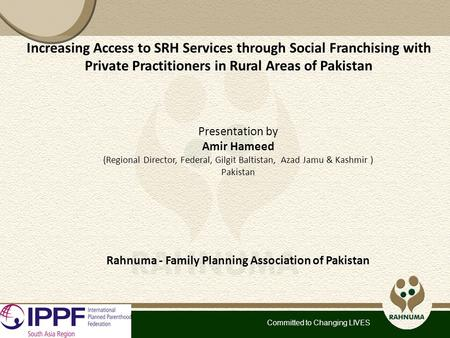 Committed to Changing LIVES Increasing Access to SRH Services through Social Franchising with Private Practitioners in Rural Areas of Pakistan Presentation.