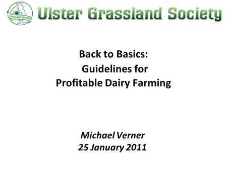 Back to Basics: Guidelines for Profitable Dairy Farming Michael Verner 25 January 2011.
