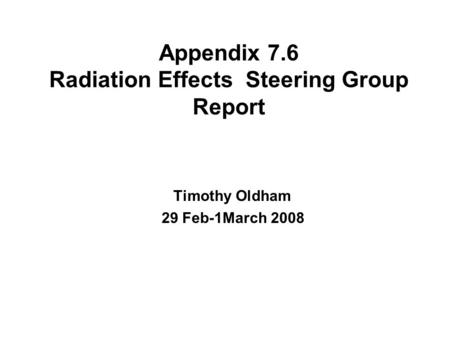 Appendix 7.6 Radiation Effects Steering Group Report Timothy Oldham 29 Feb-1March 2008.