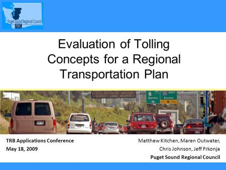 TRB Applications Conference May 18, 2009 Evaluation of Tolling Concepts for a Regional Transportation Plan Matthew Kitchen, Maren Outwater, Chris Johnson,