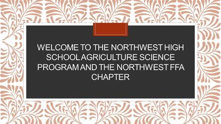 WELCOME TO THE NORTHWEST HIGH SCHOOL AGRICULTURE SCIENCE PROGRAM AND THE NORTHWEST FFA CHAPTER.