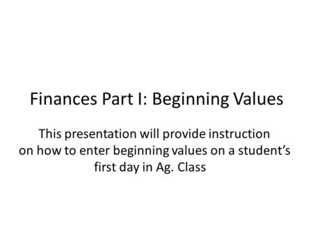 Finances Part I: Beginning Values This presentation will provide instruction on how to enter beginning values on a student's first day in Ag. Class.