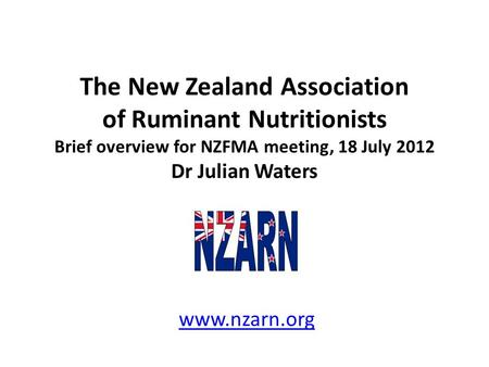 The New Zealand Association of Ruminant Nutritionists Brief overview for NZFMA meeting, 18 July 2012 Dr Julian Waters www.nzarn.org.