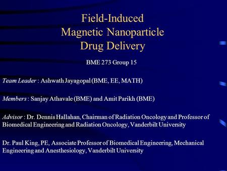 Field-Induced Magnetic Nanoparticle Drug Delivery BME 273 Group 15 Team Leader : Ashwath Jayagopal (BME, EE, MATH) Members : Sanjay Athavale (BME) and.