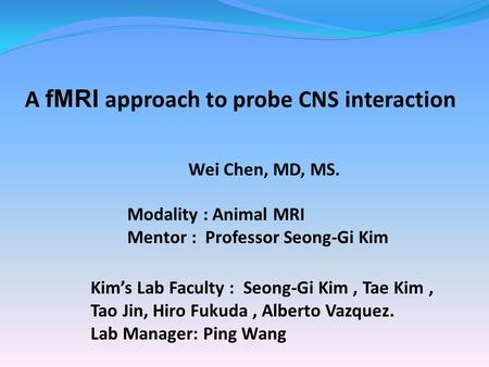 A fMRI approach to probe CNS interaction Wei Chen, MD, MS. Modality : Animal MRI Mentor : Professor Seong-Gi Kim Kim's Lab Faculty : Seong-Gi Kim, Tae.