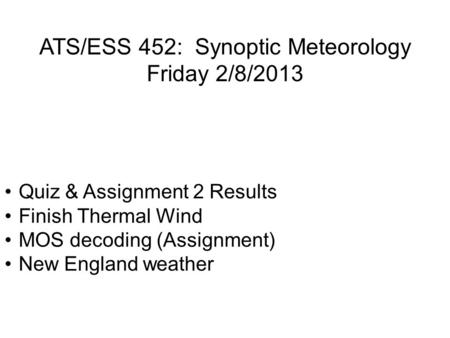 ATS/ESS 452: Synoptic Meteorology Friday 2/8/2013 Quiz & Assignment 2 Results Finish Thermal Wind MOS decoding (Assignment) New England weather.
