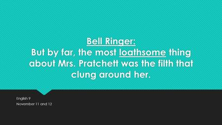 Bell Ringer: But by far, the most loathsome thing about Mrs. Pratchett was the filth that clung around her. English 9 November 11 and 12 English 9 November.