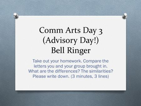 Comm Arts Day 3 (Advisory Day!) Bell Ringer Take out your homework. Compare the letters you and your group brought in. What are the differences? The similarities?